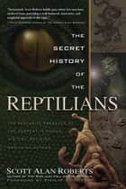 The Secret History of the Reptilians - The Pervasive Presence of the Serpent in Human History, Religion and Alien Mythos ebook by Scott Alan Roberts, Philip Coppens