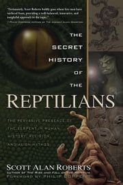 The Secret History of Reptilians - The Pervasive Presence of the Serpent in Human History, Religion and Alien Mythos ebook by Scott Alan Roberts, Philip Coppens