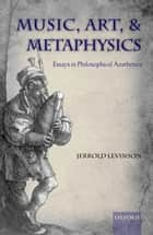 Music, Art, and Metaphysics ebook by Jerrold Levinson