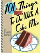 101 More Things to Do with a Cake Mix ebook by Stephanie Ashcraft