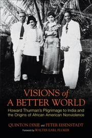 Visions of a Better World - Howard Thurman's Pilgrimage to India and the Origins of African American Nonviolence ebook by Quinton Dixie,Peter Eisenstadt