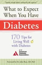 What to Expect When You Have Diabetes - 170 Tips For Living Well With Diabetes ebook by American Diabetes Associa