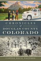 Chronicles of Douglas County, Colorado ebook by Castle Rock Writers