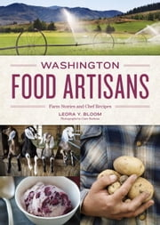 Washington Food Artisans - Farm Stories and Chef Recipes ebook by Leora Bloom,Clare Barboza