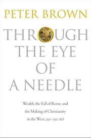 Through the Eye of a Needle: Wealth, the Fall of Rome, and the Making of Christianity in the West, 350-550 AD ebook by Brown, Peter