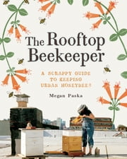 The Rooftop Beekeeper - A Scrappy Guide to Keeping Urban Honeybees ebook by Megan Paska,Rachel Wharton,Alex Brown,Masako Kubo