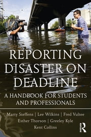Reporting Disaster on Deadline - A Handbook for Students and Professionals ebook by Lee Wilkins,Martha Steffens,Esther Thorson,Greeley Kyle,Kent Collins,Fred Vultee