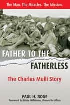 Father to the Fatherless - The Charles Mulli Story ebook by Paul H Boge