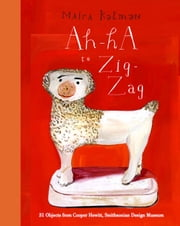 Ah-Ha to Zig-Zag - 31 Objects from Cooper Hewitt, Smithsonian Design Museum ebook by Maira Kalman