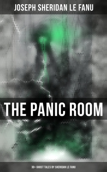THE PANIC ROOM: 30+ Ghost Tales by Sheridan Le Fanu - Madam Crowl's Ghost, Carmilla, The Ghost and the Bonesetter, Schalken the Painter, The Haunted Baronet, The Familiar, Green Tea… ebook by Joseph Sheridan Le Fanu