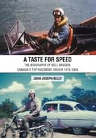 A Taste for Speed - The Biography of Will Braden: Canada's Top Raceboat Driver 1915-1958 ebook by John Joseph Kelly