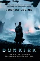 Dunkirk: The History Behind the Major Motion Picture ebook by Joshua Levine