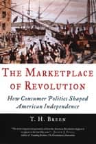 The Marketplace of Revolution - How Consumer Politics Shaped American Independence ebook by T. H. Breen