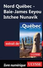 Nord Québec - Baie-James Eeyou Istchee Nunavik ebook by Collectif Ulysse