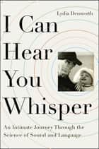 I Can Hear You Whisper - An Intimate Journey through the Science of Sound and Language ebook by Lydia Denworth