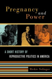 Pregnancy and Power - A Short History of Reproductive Politics in America ebook by Rickie Solinger