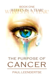 Book One What's in a Tear? The Purpose of Cancer ebook by Paul Leendertse