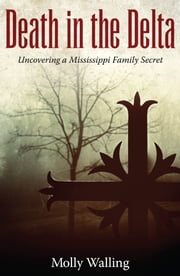 Death in the Delta - Uncovering a Mississippi Family Secret ebook by Molly Walling