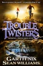 Troubletwisters 4: Missing, Presumed Evil ebook by Sean Williams, Garth Nix
