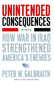 Unintended Consequences - How War in Iraq Strengthened America's Enemies ebook by Peter W. Galbraith