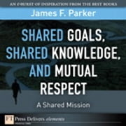 Shared Goals, Shared Knowledge, and Mutual Respect = A Shared Mission ebook by James F. Parker
