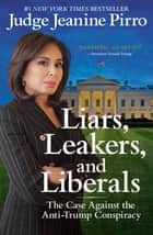 Liars, Leakers, and Liberals - The Case Against the Anti-Trump Conspiracy ebook by Jeanine Pirro