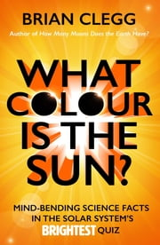 What Colour is the Sun? - Mind-Bending Science Facts in the Solar System's Brightest Quiz ebook by Brian Clegg