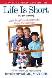 Life Is Short (No Pun Intended) - Love, Laughter, and Learning to Enjoy Every Moment ebook by Jennifer Arnold, MD,Bill Klein