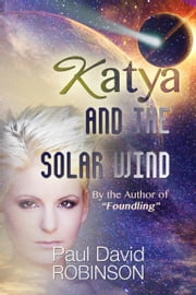 Katya and the Solar Wind (Life After Earth Series Volume One) ebook by Paul David Robinson