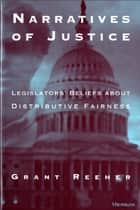 Narratives of Justice: Legislators' Beliefs about Distributive Fairness ebook by Grant Reeher