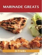 Marinade Greats: Delicious Marinade Recipes, The Top 100 Marinade Recipes ebook by Franks Jo