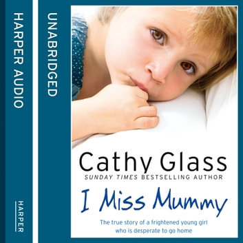 I Miss Mummy: The true story of a frightened young girl who is desperate to go home audiobook by Cathy Glass