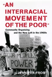 An Interracial Movement of the Poor - Community Organizing and the New Left in the 1960s ebook by Jennifer Frost