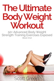 The Ultimate BodyWeight Workout: 50+ Advanced Body Weight Strength Training Exercises Exposed (Book One) - The Blokehead Success Series ebook by Scott Green