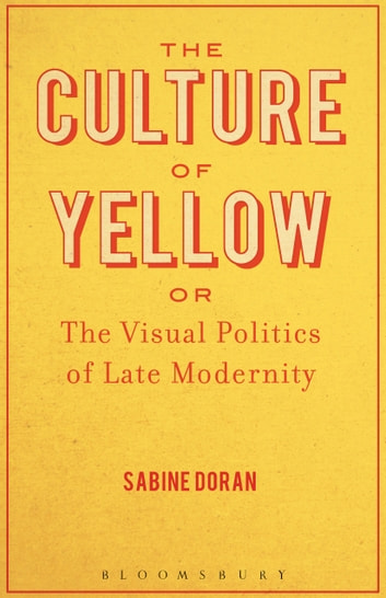 The Culture of Yellow - Or, The Visual Politics of Late Modernity eBook by Dr. Sabine Doran