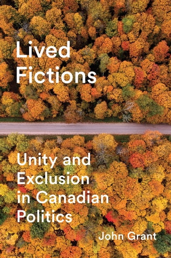 Lived Fictions - Unity and Exclusion in Canadian Politics ebook by John Grant