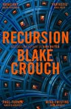 Recursion - From the Bestselling Author of Dark Matter Comes an Exciting, Twisty Thriller ebook by Blake Crouch