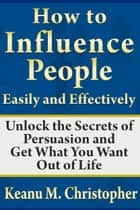 How to Influence People Easily and Effectively: Unlock the Secrets of Persuasion and Get What You Want Out of Life ebook by Keanu M. Christopher