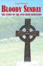 Bloody Sunday - The Story of the 1920 Irish Rebellion ebook by Joseph Murphy
