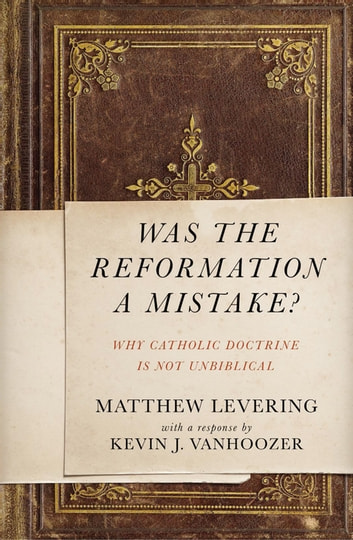 Was the Reformation a Mistake? - Why Catholic Doctrine Is Not Unbiblical eBook by Matthew Levering