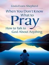 When You Don't Know What to Pray: How to Talk to God about Anything - How to Talk to God about Anything ebook by Linda Evans Shepherd