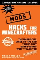 Hacks for Minecrafters: Mods - The Unofficial Guide to Tips and Tricks That Other Guides Won't Teach You ebook by Megan Miller