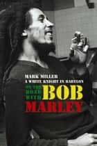 On the Road with Bob Marley: A White Knight in Babylon (Revised and Updated) ebook by Mark Miller