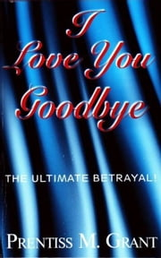 I Love You Goodbye ebook by Prentiss Grant