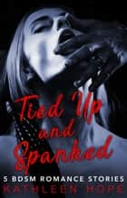 Tied Up and Spanked - 5 BDSM Romance Stories ebook by Kathleen Hope