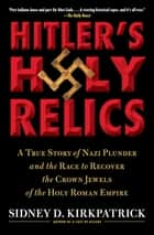 Hitler's Holy Relics - A True Story of Nazi Plunder and the Race to Recover the Crown Jewels of the Holy Roman Empire eBook by Sidney Kirkpatrick