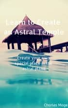 Learn to Create an Astral Temple ebook by Charles Mage