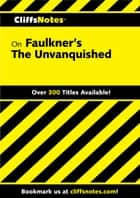 CliffsNotes on Faulkner's The Unvanquished ebook by James L Roberts