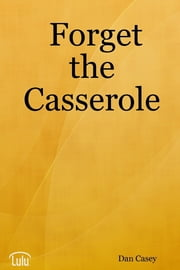 Forget the Casserole: Help Me Deal, Heal, and Live! ebook by Dan Casey