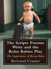 The Scripts Parents Write and the Roles Babies Play - The Importance of Being Baby ebook by Bertrand G. Cramer
